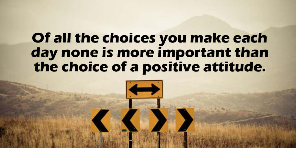 Of all the choices you make each day none is more important than the choice of a positive attitude. - Sayings
