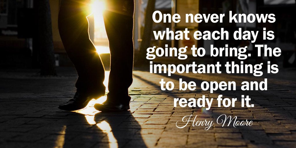 Henry Moore quote One never knows what each day is going to bring. The important thing is to be op