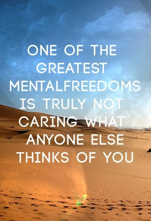 One of the greatest mental freedoms is truly not caring what anyone else thinks of you. - Sayings