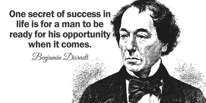 One secret of success in life is for a man to be ready for his opportunity when it comes. - Benjamin Disraeli