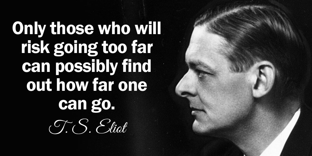 Possible quote Only those who will risk going too far can possibly find out how far one can go.