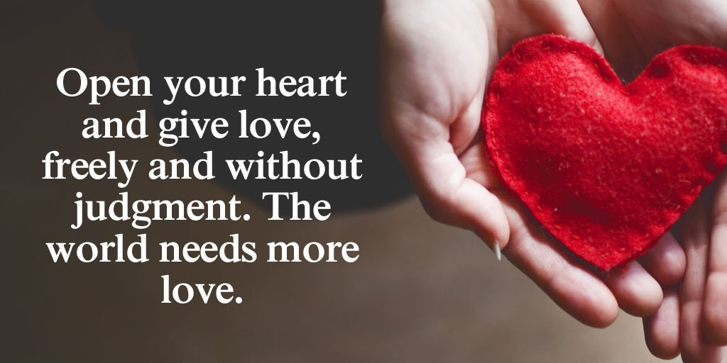 Open your heart and give love, freely and without judgment. The world needs more love. - Sayings