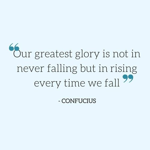 Falls quote Our greatest glory is not in never failling but in rising every time we fall.