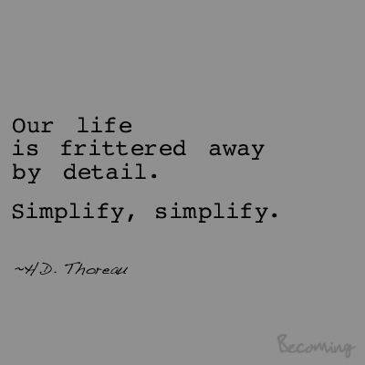 Details quote Our life is frittered away by detail. Simplify, simplify.