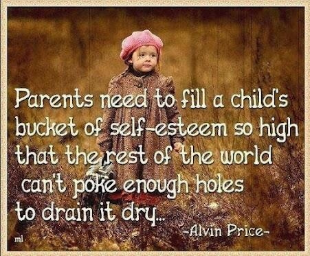 Parental quote Parents need to fill a child's bucket of self-esteem so high that the rest of th