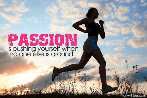 Passion is pushing yourself when no one else is around.  -
