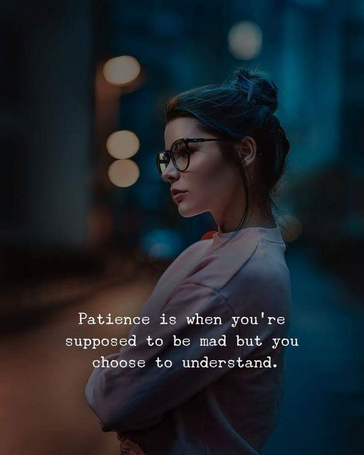 Understand quote Patience is when you're supposed to be mad but you choose to understand.