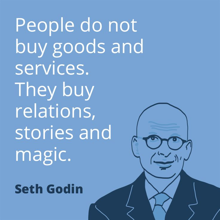 People do not buy goods and services. They buy relations, stories and magic. - Seth Godin