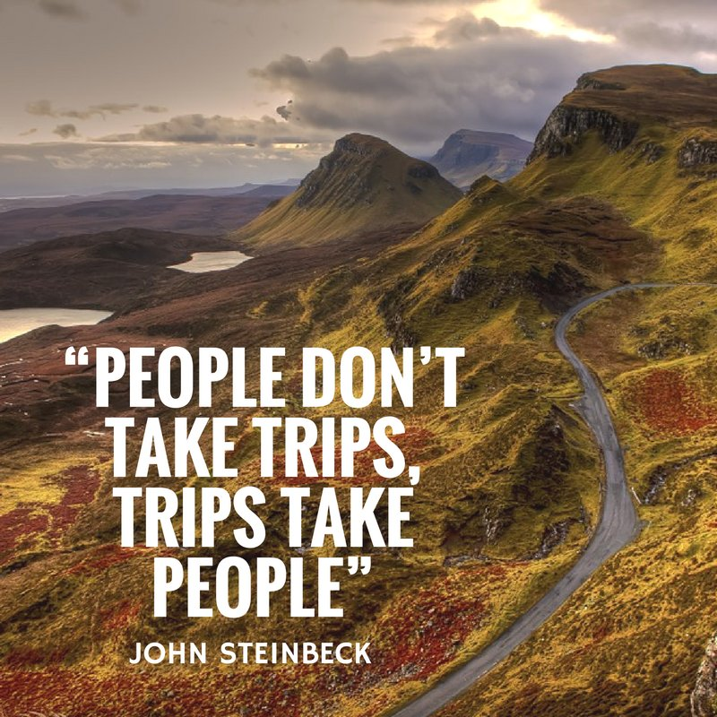 People don't take trips, trips take people. - John Steinbeck