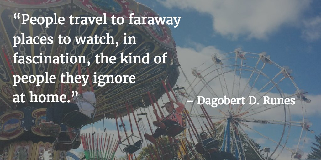 People travel to faraway places to watch, in fascination, the kind of people they ignore at home. - Dagobert D. Runes