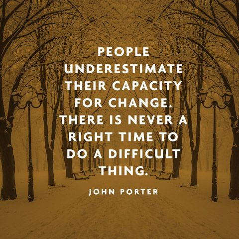 People underestimate their capacity for change. There is never right time to do a difficult thing. - Archer John Porter Martin
