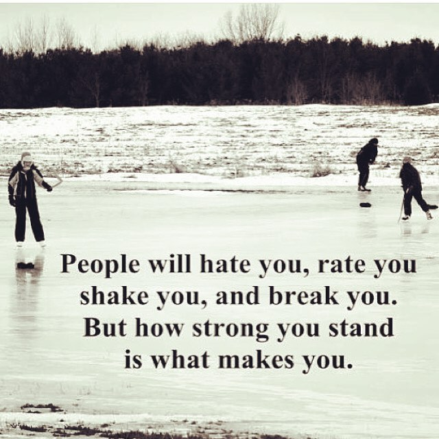 People will hate you, rate you, shake you, and break you. But how strong you stand is what makes you. - Sayings