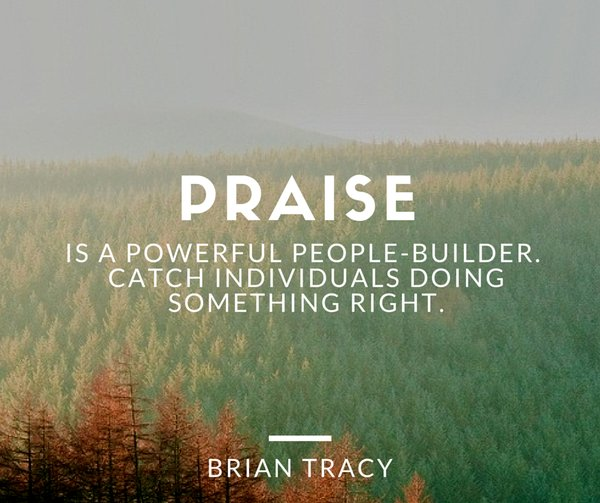 Praise quote Praise is a powerful people-builder. Catch individuals doing something right.