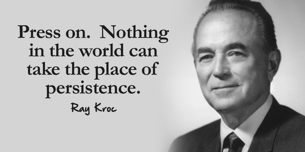 Press on. Nothing in the world can take the place of persistence. - Ray Kroc
