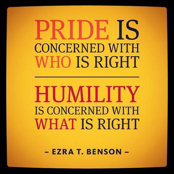 Pride quote Pride is concerned with who is right. Humility is concerned with what is right.