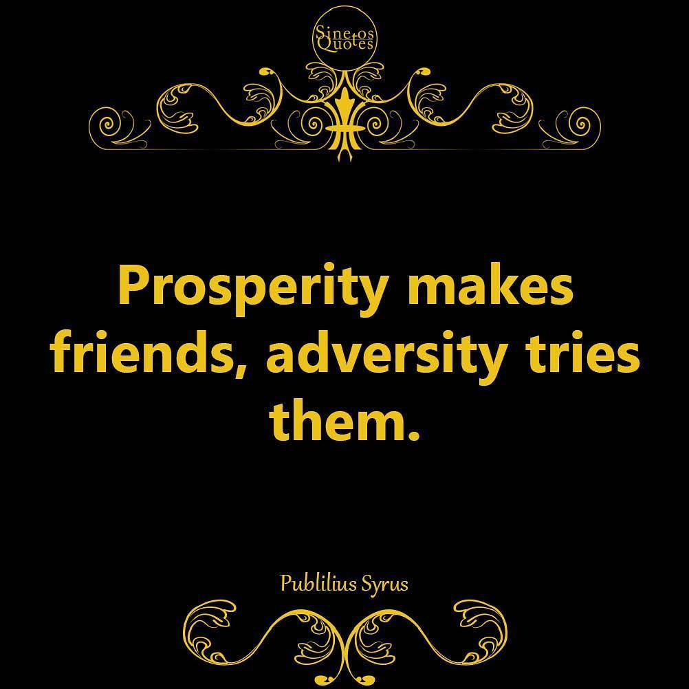 Prosperity makes friends, adversity tries them. - Publilius Syrus