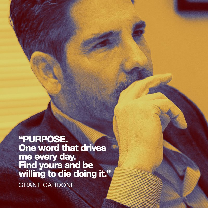 Purpose. One word that derives me every day. Find yours and be willing to die doing it. - Grant Cardone