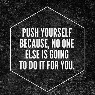 Push yourself quote Push yourself, because no one else is going to do it for you.