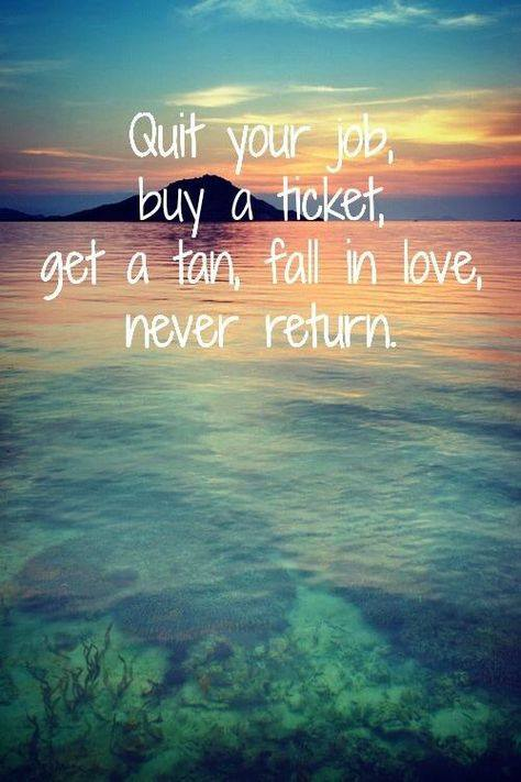 Vacations quote Quit your job, buy a ticket, get a tan, fall in love, never return.