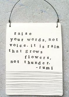 Raised quote Raise your words, not voice. It is rain that grows flowers, not thunder.