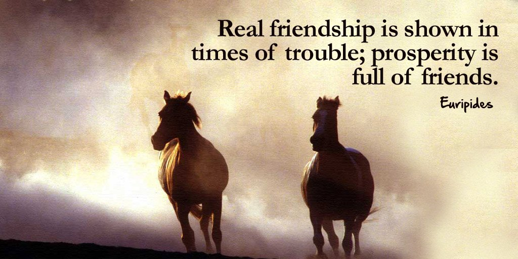 Euripides quote Real friendship is shown in times of trouble; prosperity is full of friends.