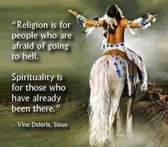 Religion is for people who are afraid of going to hell. Spirituality is for those who have already been there. - Vine Deloria, Jr.
