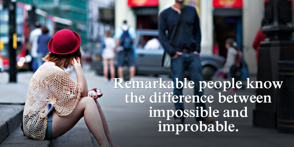 Remark quote Remarkable people know the difference between impossible and improbable.