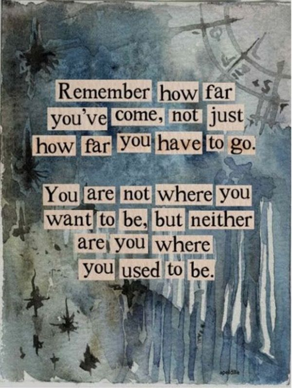 Achiever quote Remember how far you've come, not just how far you have to go. You are not where