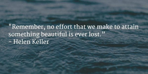 Remember quote Remember, no effort that we make to attain something beautiful is ever lost.