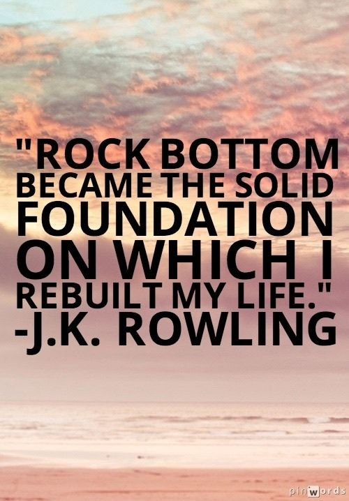 Bottom quote Rock bottom became the solid foundation on which I rebuilt my life.