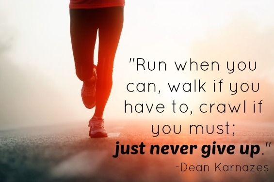 Motivational running quote Run when you can, walk if you have to, crawl if you must; just never give up.