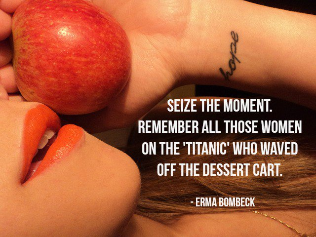 Erma Bombeck quote Seize the moment. Remember all those women on the Titanic who waved off the dess