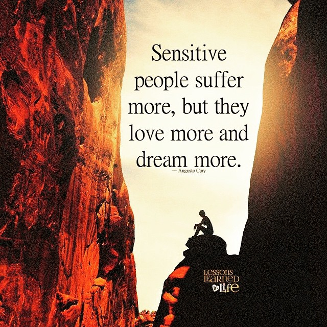 Sensitiveness quote Sensitive people suffer more, but they love more and dream more.
