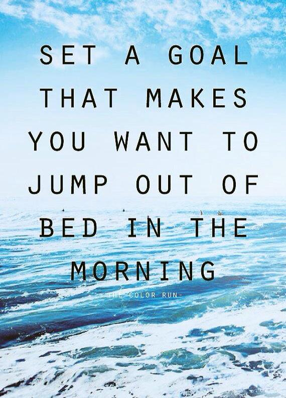 Jump quote Set a goal that makes you want to jump out of bed in the morning.