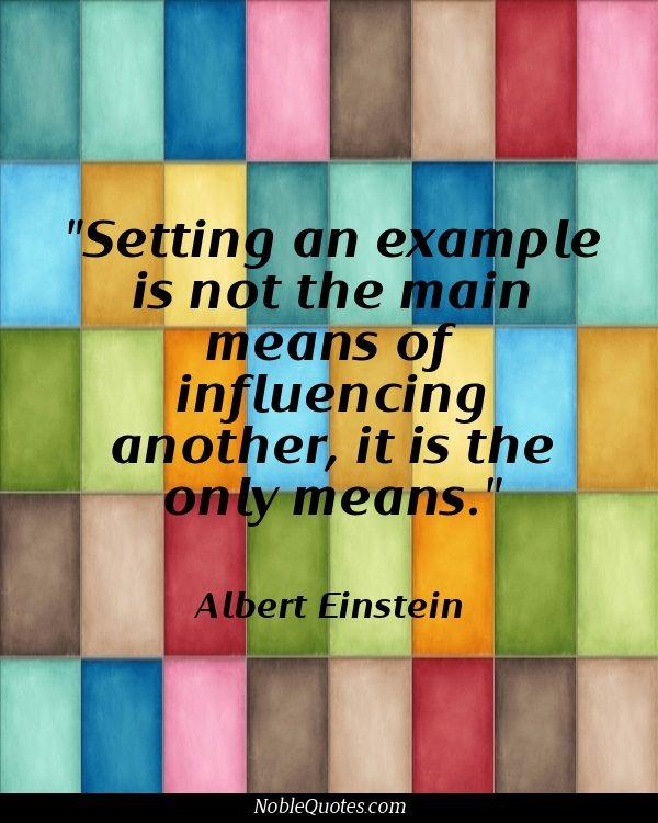 Influence quote Setting an example is not the main means of influencing, it is the only means.