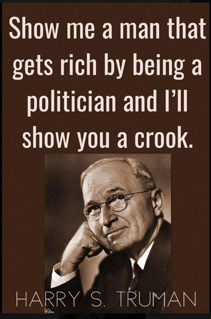 Harry S Truman quote Show me a man that gets rich by being a politician and I'll show you a crook.