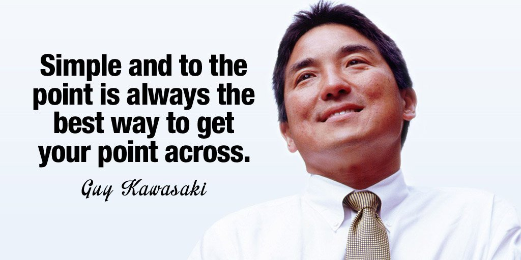Simple and to the point is always the best way to get your point across. - Guy Kawasaki