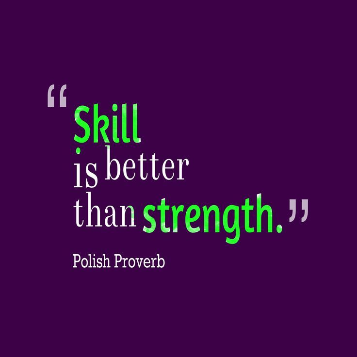 Skill is better than strength. - Proverbs