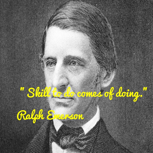 Skill to do comes of doing. - Ralph Waldo Emerson