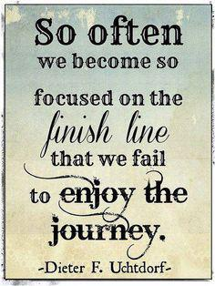 Lines quote So often we become so focused on the finish line that we fail to enjoy the journ