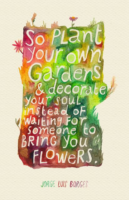 Flower garden quote So plant your own gardens and decorate your soul instead of waiting for someone