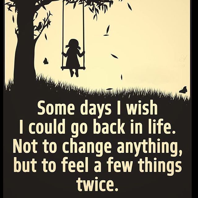 Some days I wish I could go back in life. Not to change anything, but to feel a few things twice. - Sayings