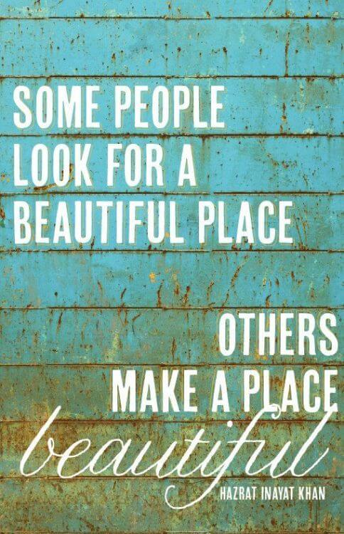 Designed quote Some people look for a beautiful place, others make a place beautiful.