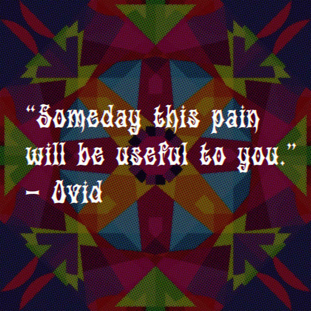 Someday this pain will be useful to you. -