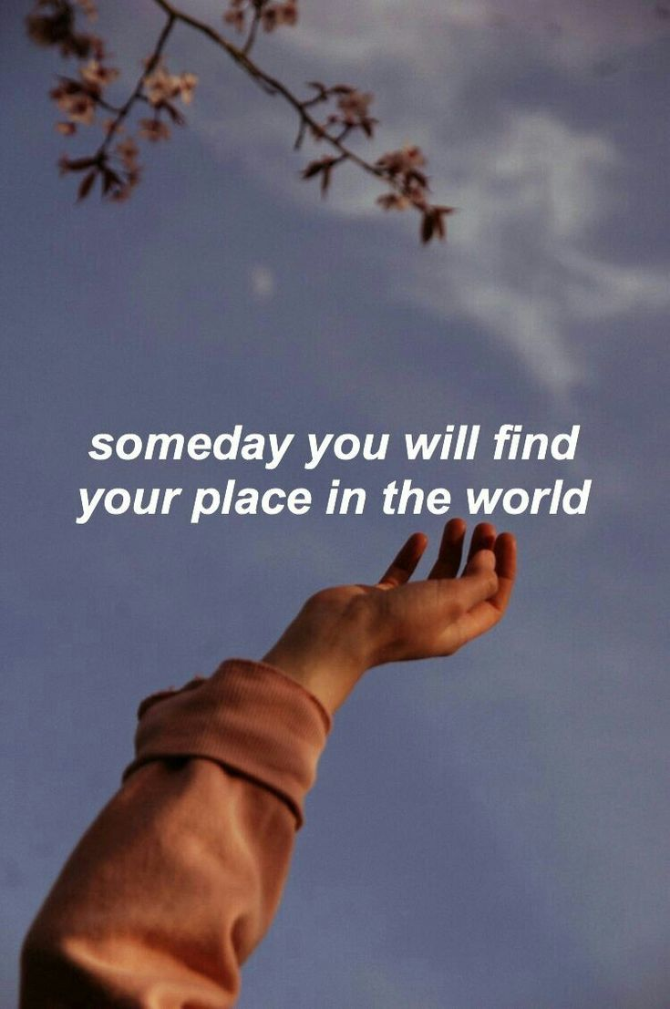 Someday you will find your place in the world. - Sayings