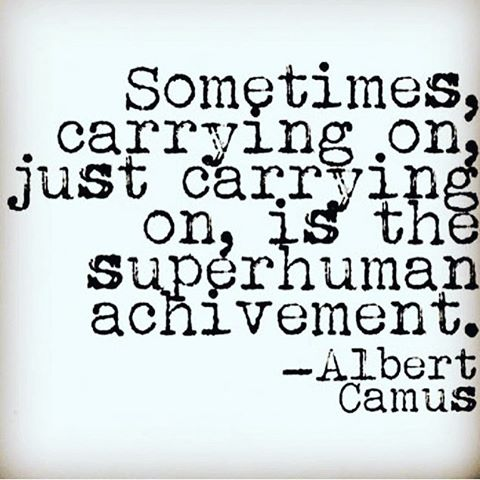 Sometimes, carrying on, just carrying on, is the superhuman achievement.  - Albert Camus