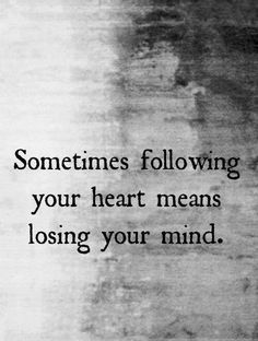 Follow your heart quote Sometimes following your heart means losing your mind.