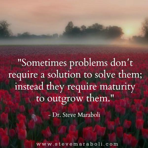 Maturity quote Sometimes problems don't require a solution to solve them; instead they require