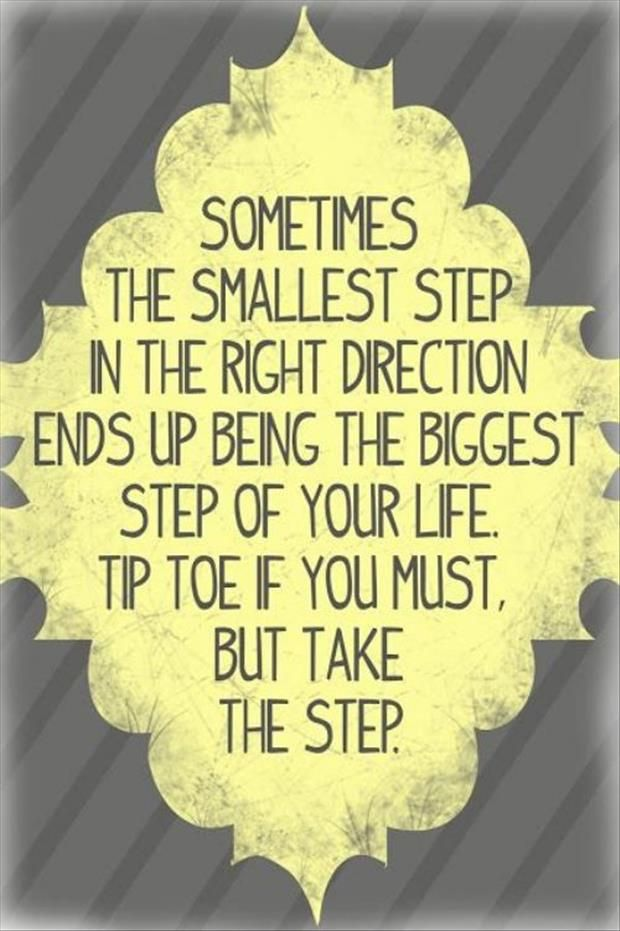 Sometimes the smallest step in the right direction ends up being the biggest step of your life. Tip top if you must, but take the step. - Sayings