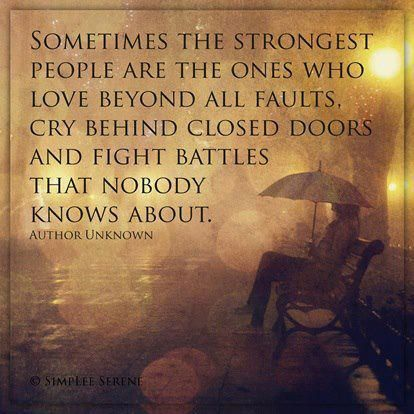 Sometimes the strongest people are the ones who love beyond all faults, cry behind closed doors and fight battles that nobody knows about. - Source Unknown